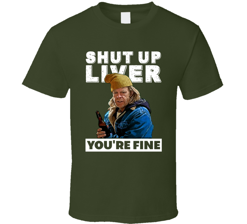 Frank Gallagher Shut Up Liver You're Fine Funny Shameless Tv Series Party T Shirt