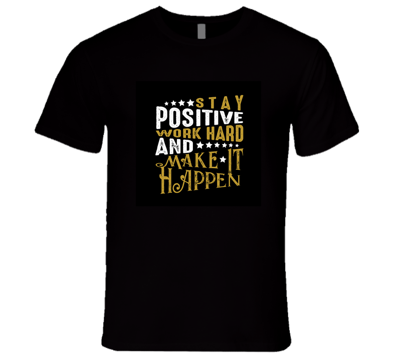 Stay Positive Work Hard And Make It Happen T Shirt