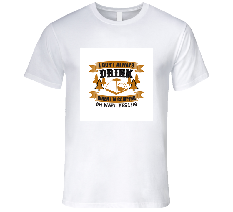 I Don't Always Drink When I'm Camping Adventure T Shirt