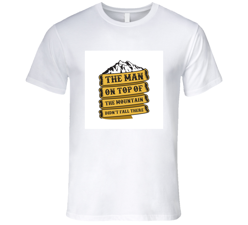 The Man On Top Of The Mountain Didn't Fall There T Shirt