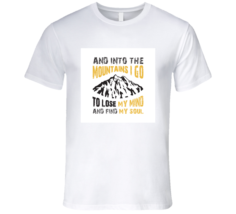 And Into The Mountains I Go To Lose My Mind & Find My Soul T Shirt