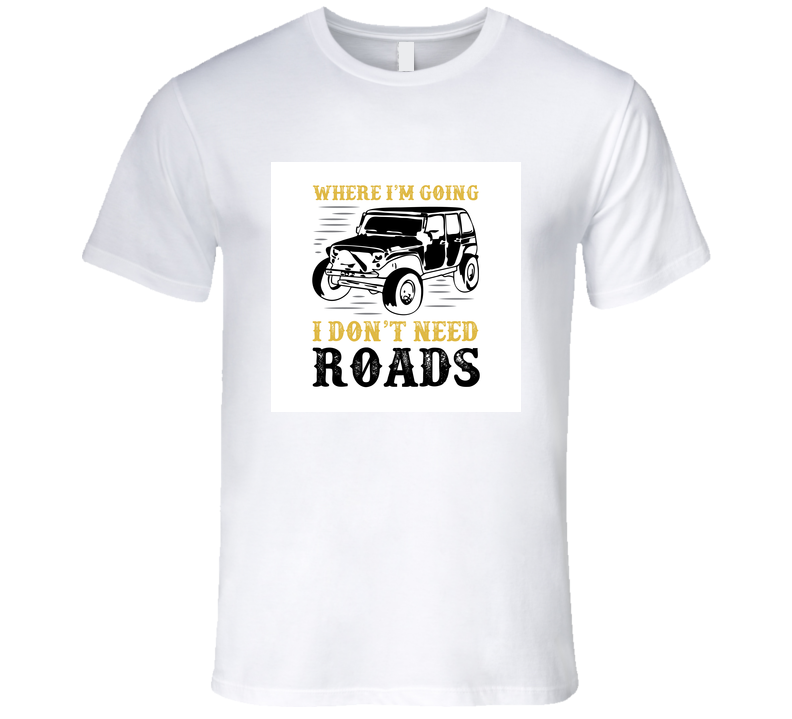 Where I'm Going I Don't Need Roads Car Adventure Quote T Shirt