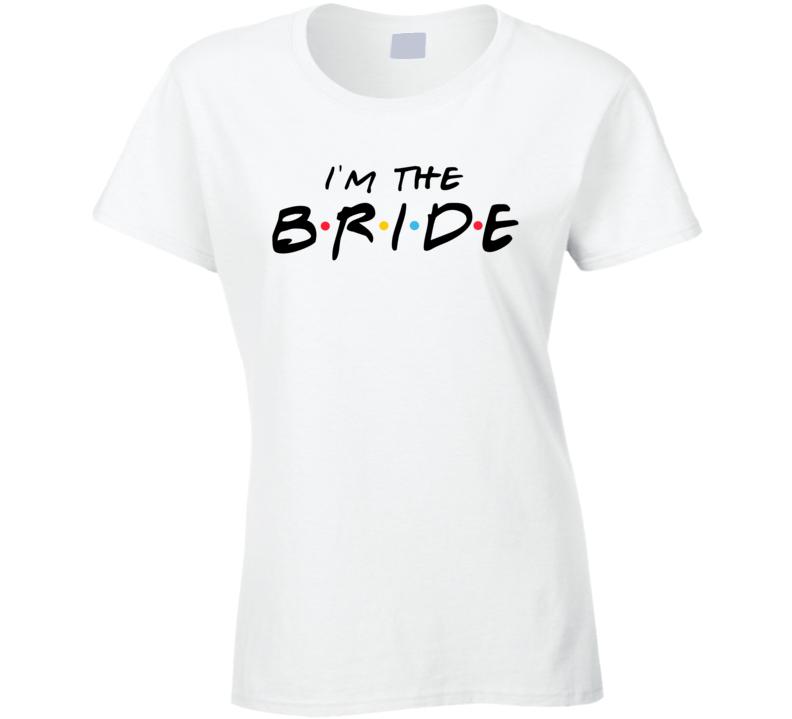 I'm The Bride Funny Wedding Party Crew Matching Friends Tv Sitcom Parody T Shirt