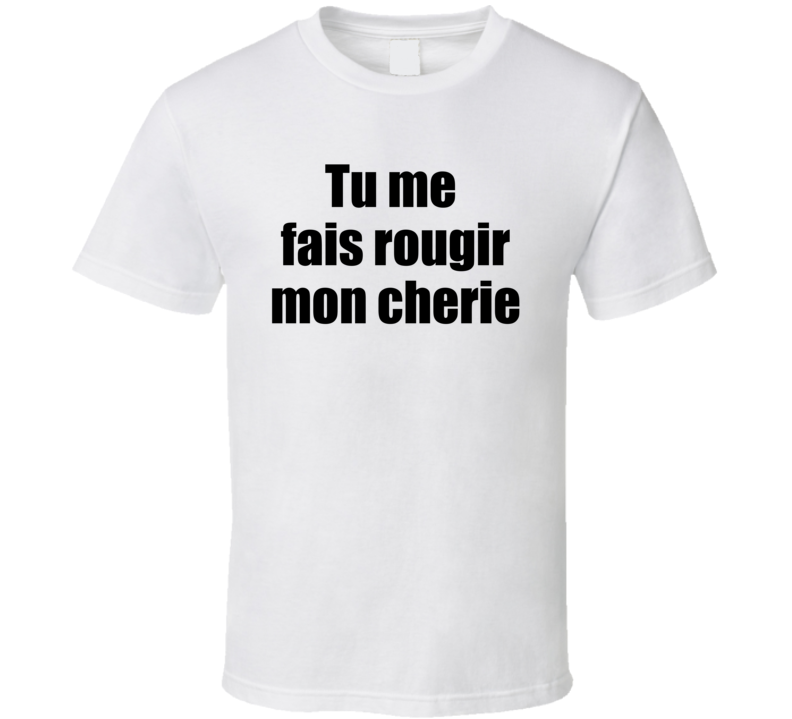 Tu Me Fais Rougir Mon Cherie T Shirt