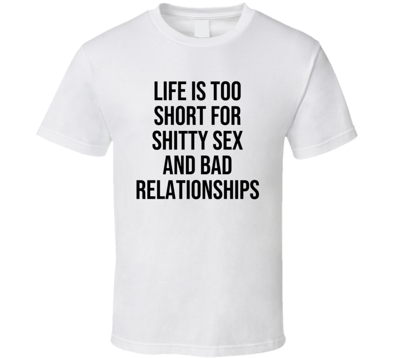 Life Is Too Short For Shitty Sex And Bad Relationships Funny Quote T Shirt