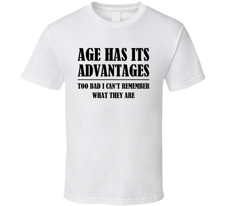 Age Has Its Advantages Too Bad I Cant Remember What They Are Funny Birthday T Shirt