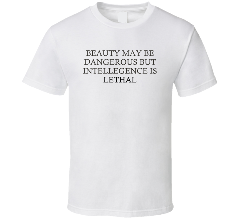 Beauty May Be Dangerous But Intellegence Is Lethal Motivational T Shirt