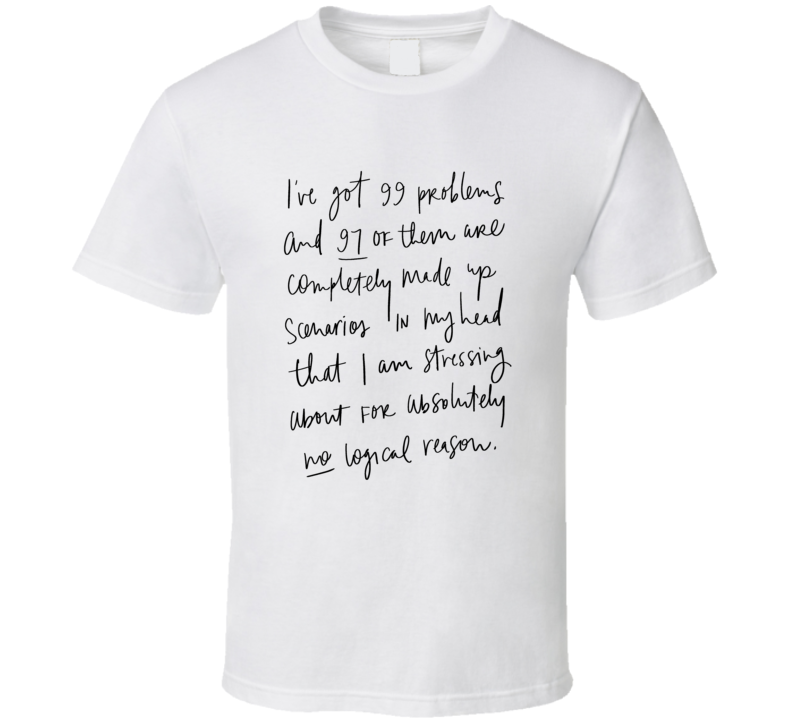 99 Problems And 91 Are Made Up Scenarios Funny Quote T Shirt