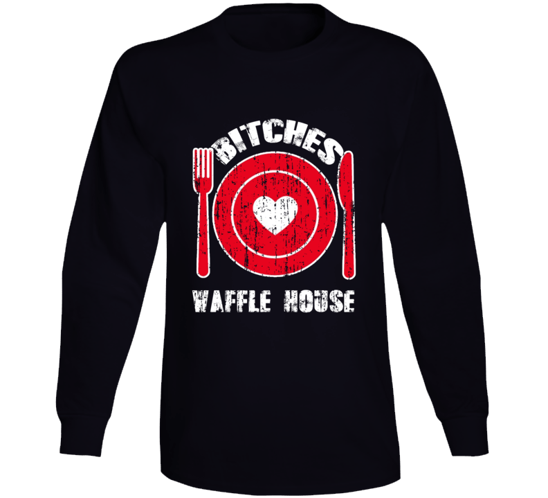 Bitches Love Waffle House Funny Favorite Food Long Sleeve