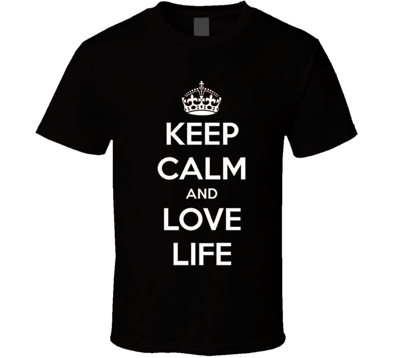 Keep Calm and Love Life T Shirt