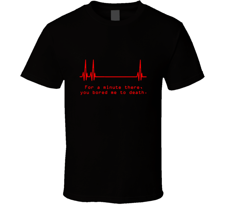 FOR A MINUTE THERE YOU BORED ME TO DEATH Funny Joke T Shirt