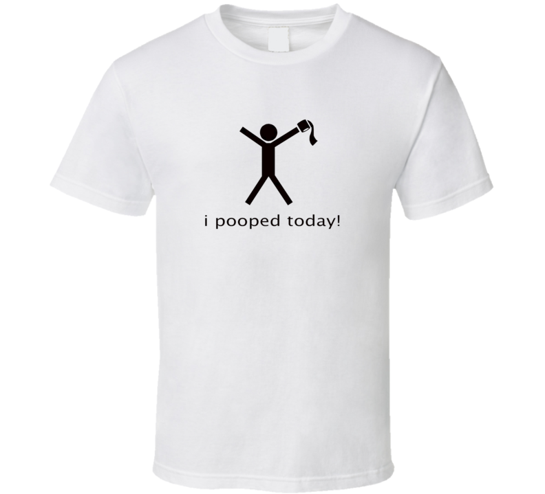 I Pooped Today Funny Silly College Humor Tee Novelty Joke T Shirt