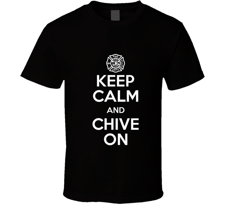 Keep Calm & Chive On Fire Fighter Rescue Truck Fireman Squad T Shirt