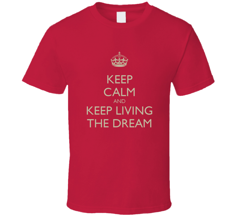 keep calm and keep living the dream T Shirt