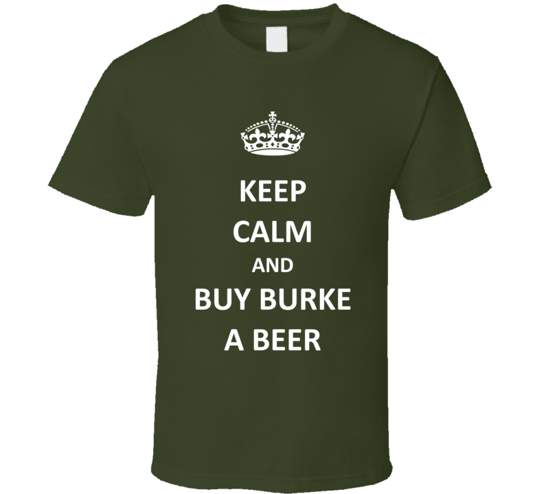 Kepp Calm and Buy Burke a Beer T Shirt