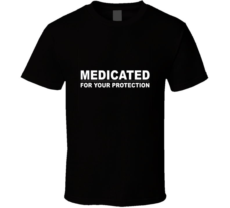 Medicated For Your Protection Funny Humor Joke T Shirt