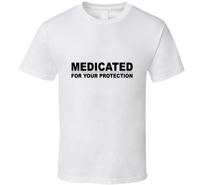 Medictaed For Your Protection Funny Humor Joke White T Shirt