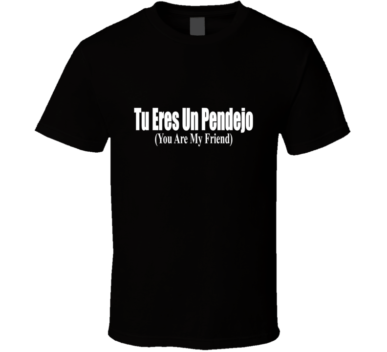Tu Eres un Pendejo You Are My Friend English Spanish Mexican Latino T Shirt