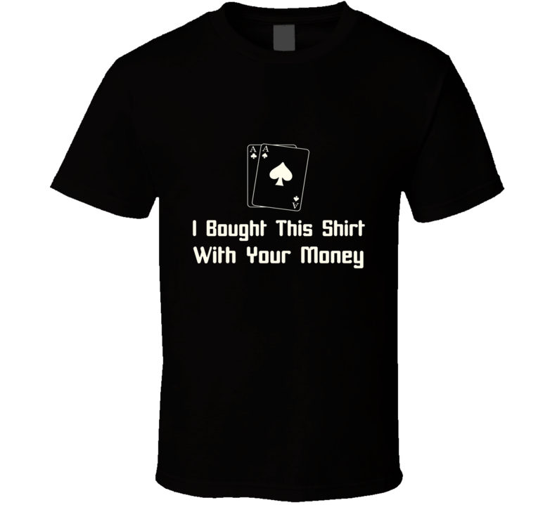 I Bought This Shirt with Your Money Poker Funny Humor Gambling Adult Joke