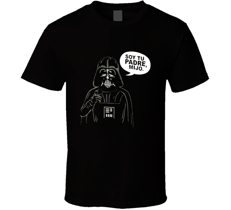 Darth Vader Soy Tu Padre Mijo Star Wars Parody Luke I Am Your Father T Shirt