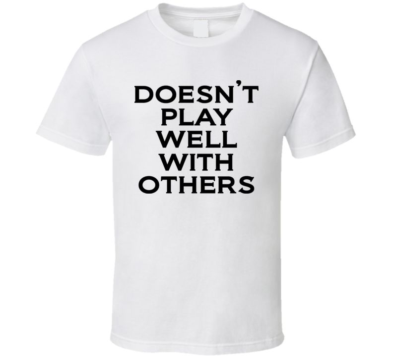 Does Not Play Well With Others Funny T Shirt