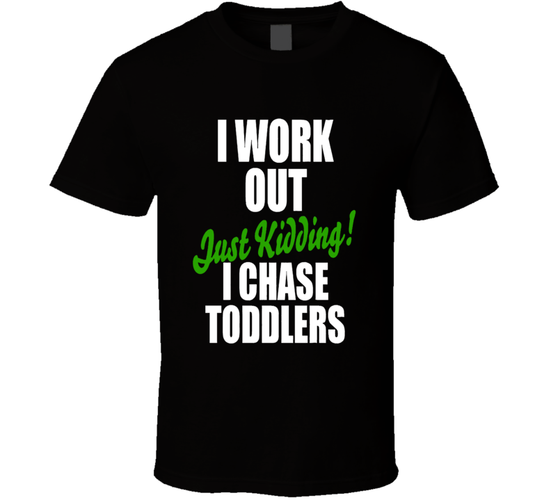 I Work Out Chasing Toddlers Funny Mother T Shirt