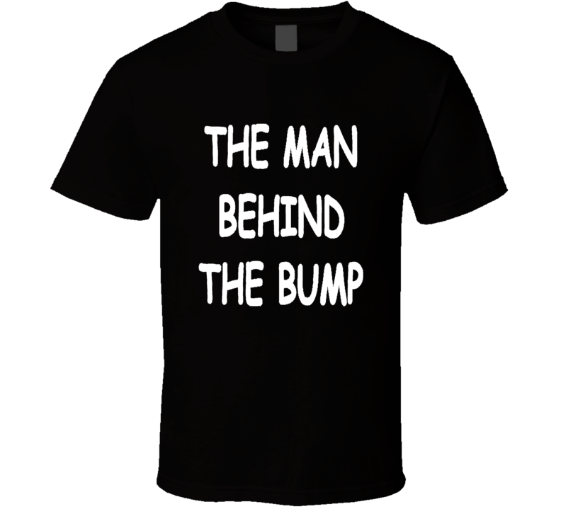 The Man Behind The Bump New Dad Father Daddy To Be T Shirt