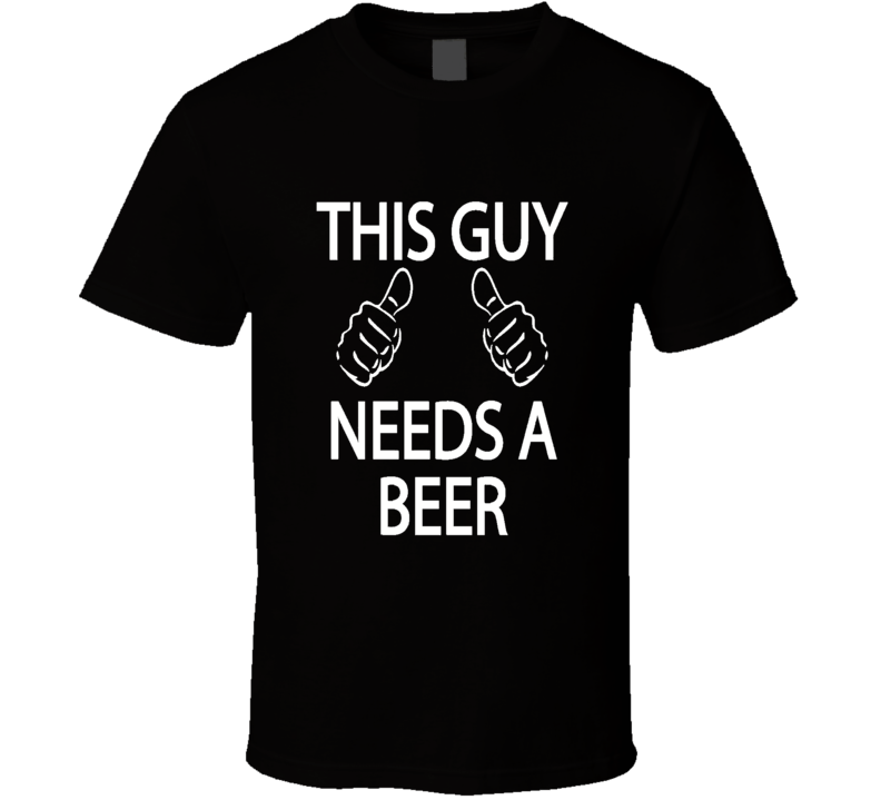 This Guy Needs a Beer Funny Humor Adult T Shirt