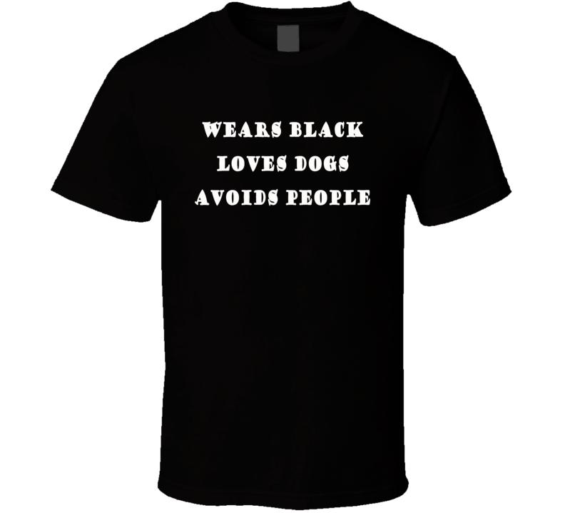 Wears Black Loves Dogs Avoids People Custom Design T Shirt