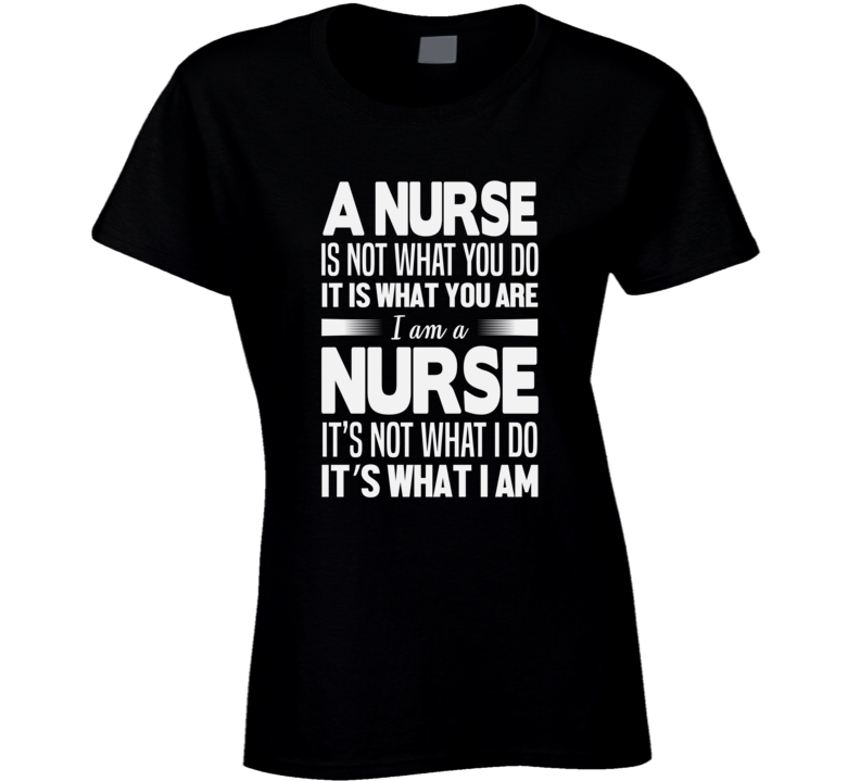 A Nurse Is Not What You Do It Is What You Are Ladies T Shirt
