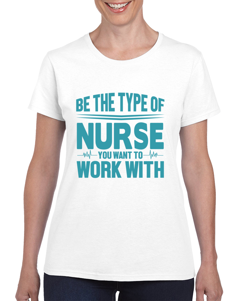 Be The Type Of Nurse You Want To Work With Ladies T Shirt
