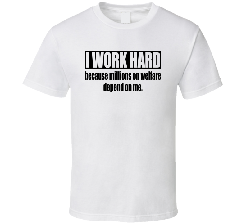 I Work Hard Because Millions on Welfare Depend on Me Funny Adult Humor T Shirt