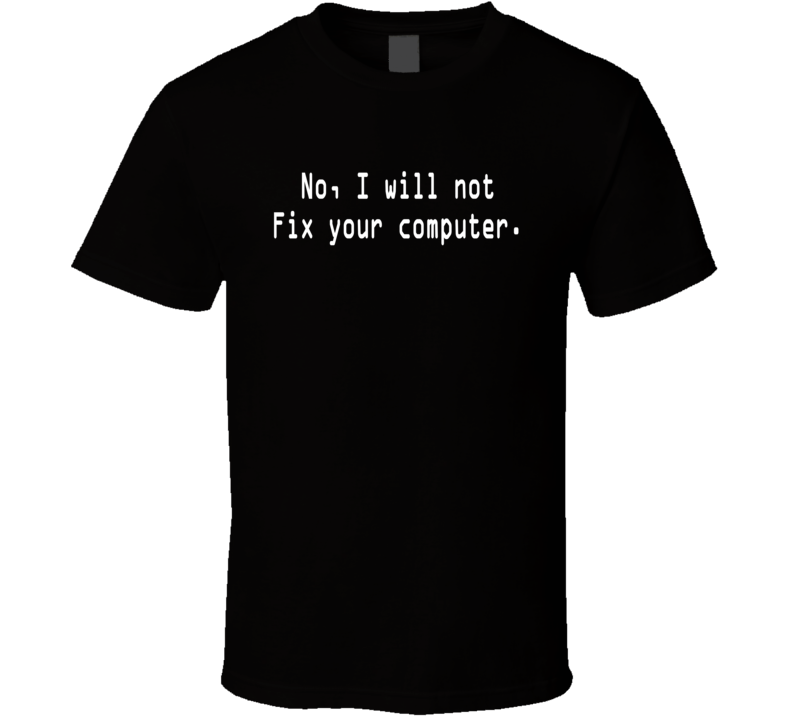 No, I Will Not Fix Your Computer T-shirt Geek Funny Humor Black
