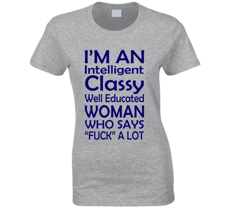 """I'm An Intelligent Classy Well Educated Woman Who Says """"Fuck"""" A lot (Blue Font) Funny Ladies T Shirt"""