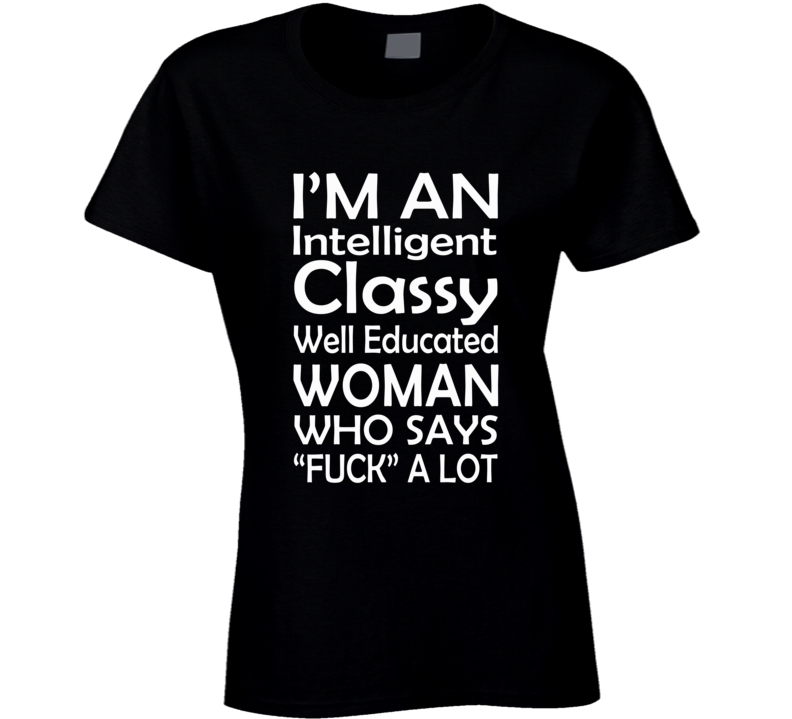 """I'm An Intelligent Classy Well Educated Woman Who Says """"Fuck"""" A lot (White Font) Funny Ladies T Shirt"""