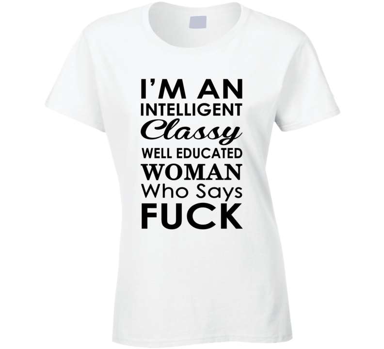 I'm An Intelligent Classy Well Educated Woman Who Says Fuck  (Black Font) Funny Ladies T Shirt