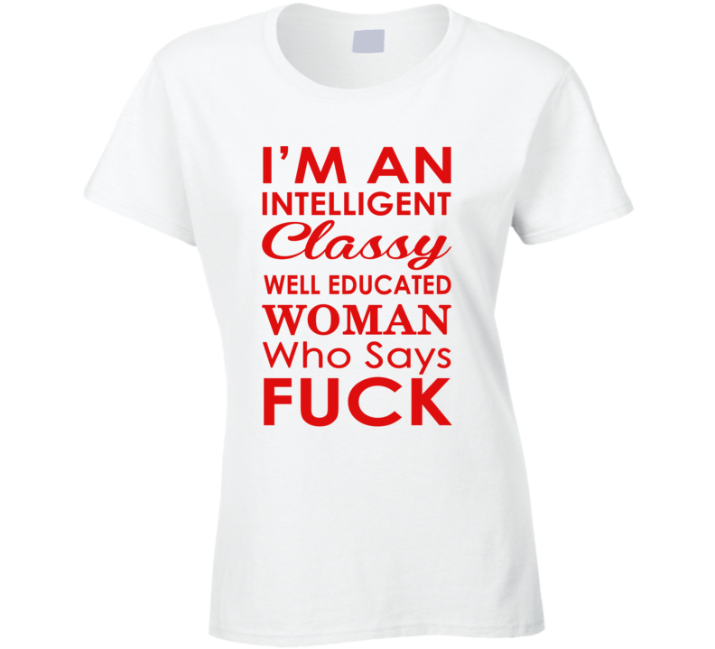 I'm An Intelligent Classy Well Educated Woman Who Says Fuck  (Red Font) Funny Ladies T Shirt