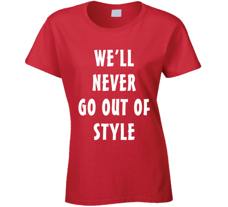 We'll Never Go Out Of Style (White Font) T Shirt