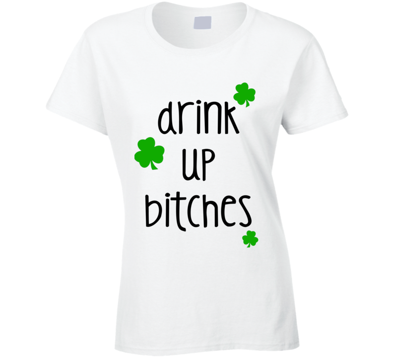 Drink Up Bitches (Black Font) Funny Ladies St. Patricks Day T Shirt