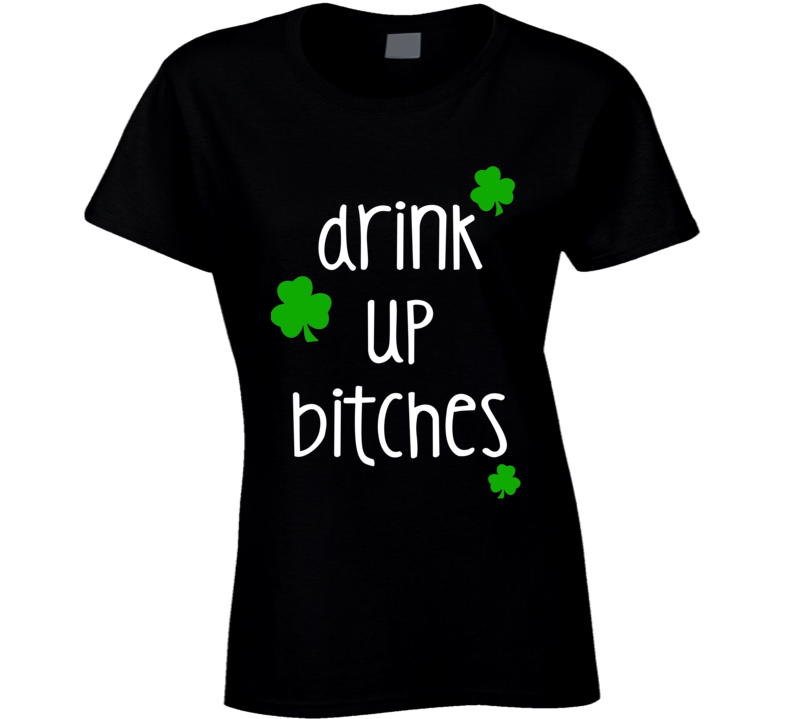 Drink Up Bitches (White Font) Funny Ladies St. Patricks Day T Shirt