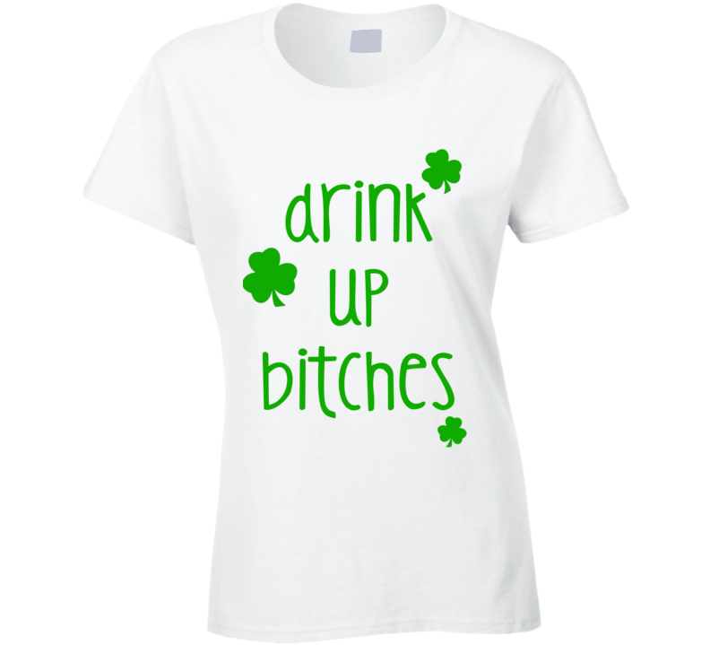 Drink Up Bitches (Green Font) Funny Ladies St. Patricks Day T Shirt