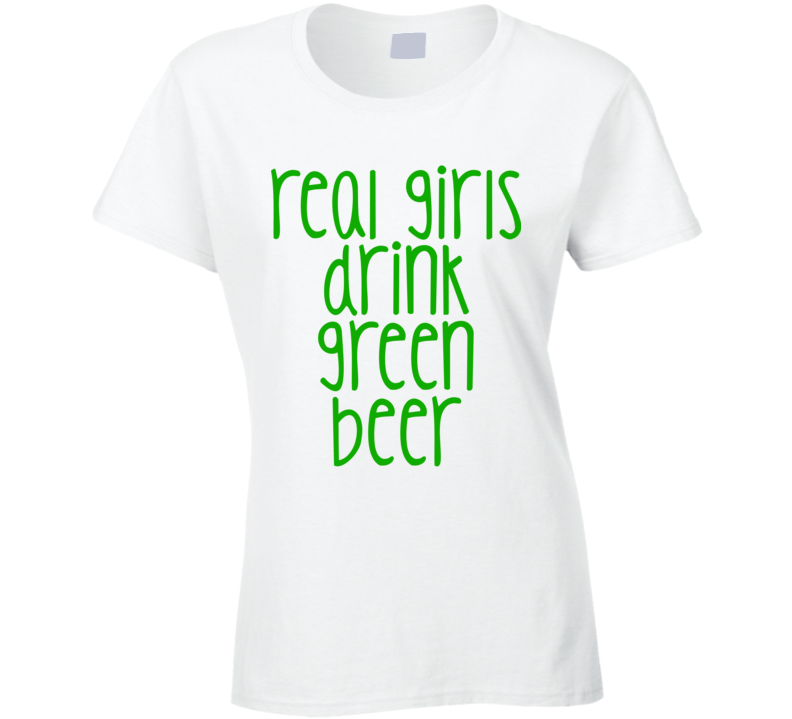 Real Girls Drink Beer (Green Font) Funny Ladies St. Patricks Day T Shirt