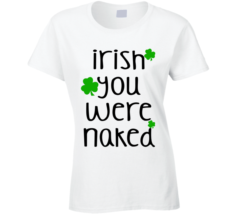 Irish You Were Naked (Black Font) Funny Ladies St. Patricks Day T Shirt