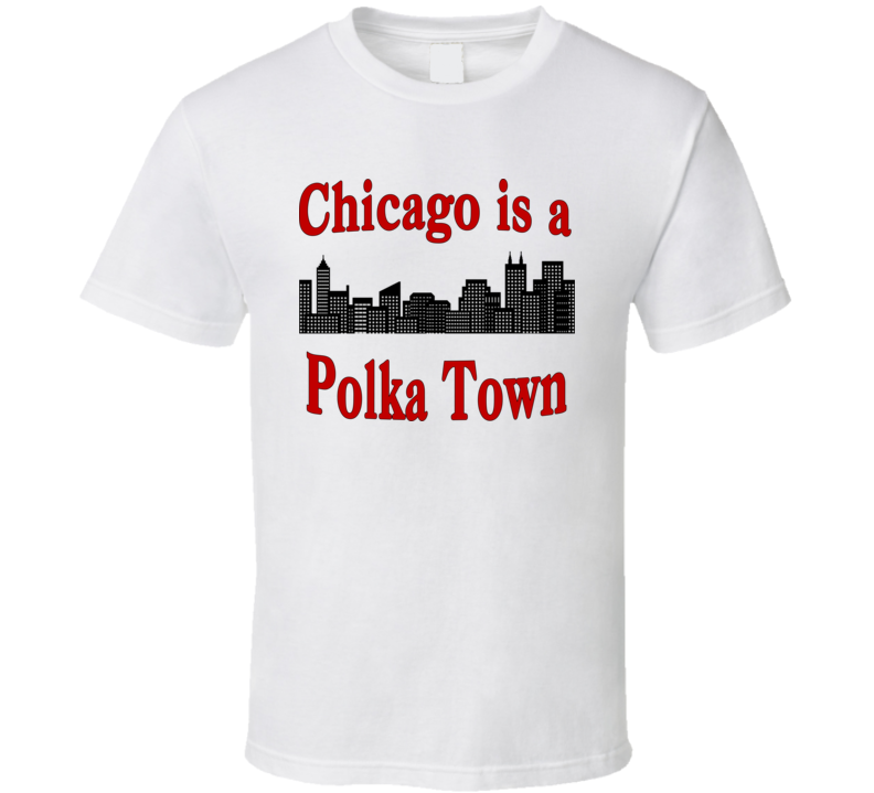 Chicago is a Polka Town T Shirt