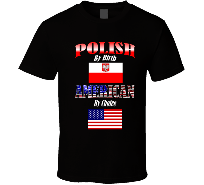 Polish by Birth - American by Choice T Shirt