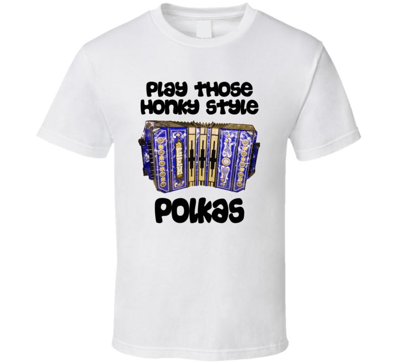 Play Those Honky Style Polkas V.3 T Shirt