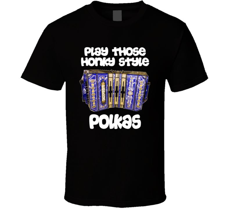 Play Those Honky Style Polkas V.4 T Shirt