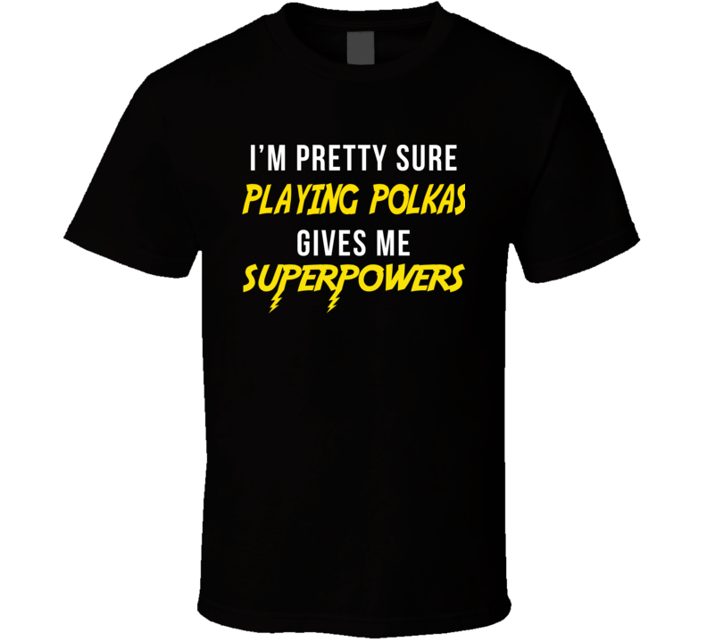 Playing Polkas Gives Me Superpowers V.1 T Shirt