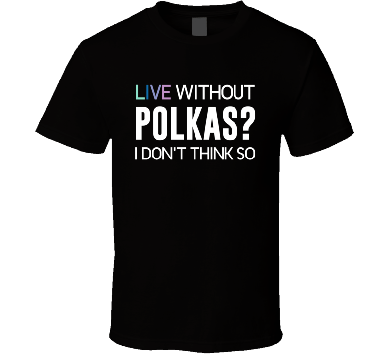 Live Without Polkas V.1 T Shirt