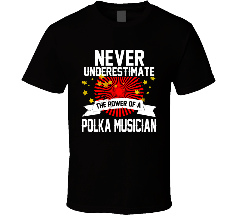Never Underestimate The Power Of A Polka Musician T Shirt